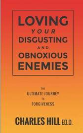 Loving Your Obnoxious and Disgusting Enemies by Charles Hill Ed D