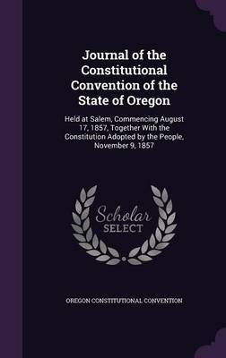 Journal of the Constitutional Convention of the State of Oregon by Oregon Constitutional Convention
