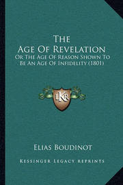 The Age of Revelation: Or the Age of Reason Shown to Be an Age of Infidelity (1801) by Elias Boudinot
