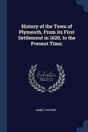 History of the Town of Plymouth, from Its First Settlement in 1620, to the Present Time; by James Thacher