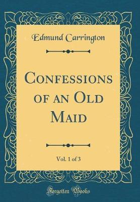 Confessions of an Old Maid, Vol. 1 of 3 (Classic Reprint) by Edmund Carrington