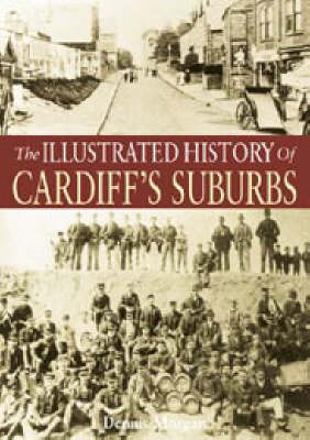 The Illustrated History of Cardiff's Suburbs by Dennis Morgan