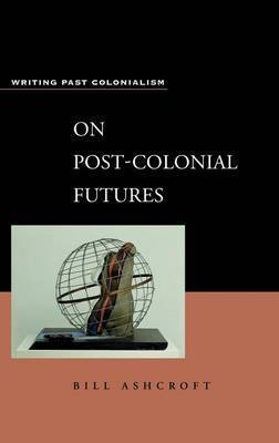 On Post-colonial Futures by William D. Ashcroft