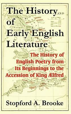 The History of Early English Literature: The History of English Poetry from Its Beginnings to the Accession of King Alfred by Stopford A Brooke