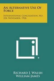 An Alternative Use of Force: International Conciliation, No. 224, November, 1926 by Richard J. Walsh