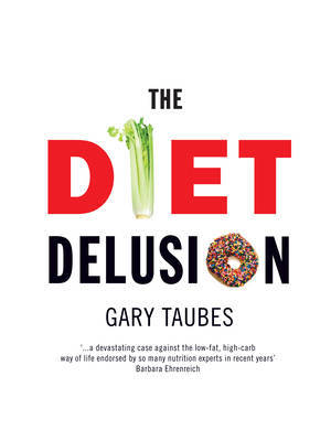 The Diet Delusion: Challenging the Conventional Wisdom on Diet, Weight Loss and Disease by Gary Taubes