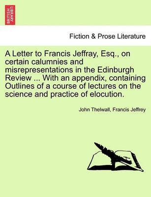 A Letter to Francis Jeffray, Esq., on Certain Calumnies and Misrepresentations in the Edinburgh Review ... with an Appendix, Containing Outlines of a Course of Lectures on the Science and Practice of Elocution. by John Thelwall