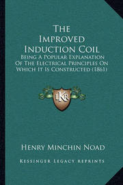 The Improved Induction Coil: Being a Popular Explanation of the Electrical Principles on Which It Is Constructed (1861) by Henry Minchin Noad