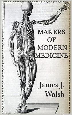 Makers of Modern Medicine by James J.Walsh