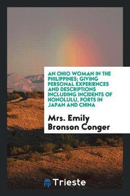 An Ohio Woman in the Philippines; Giving Personal Experiences and Descriptions Including Incidents of Honolulu, Ports in Japan and China by Mrs. Emily Bronson Conger