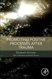 Promoting Positive Processes after Trauma by Elizabeth M Altmaier