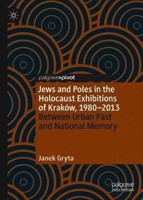 Jews and Poles in the Holocaust Exhibitions of Krakow, 1980-2013 by Janek Gryta