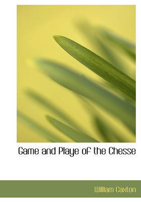 Game and Playe of the Chesse by William Caxton image