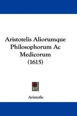 Aristotelis Aliorumque Philosophorum AC Medicorum (1615) by * Aristotle