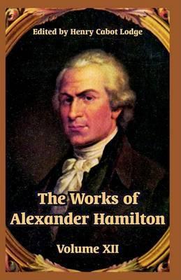 The Works of Alexander Hamilton: Volume XII