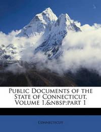 Public Documents of the State of Connecticut, Volume 1, Part 1 by Connecticut