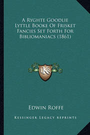 A Ryghte Goodlie Lyttle Booke of Frisket Fancies Set Forth Fa Ryghte Goodlie Lyttle Booke of Frisket Fancies Set Forth for Bibliomaniacs (1861) or Bibliomaniacs (1861) by Edwin Roffe