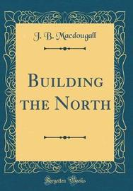 Building the North (Classic Reprint) by J B Macdougall image