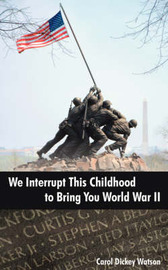 We Interrupt This Childhood to Bring You World War II by Carol Dickey Watson image
