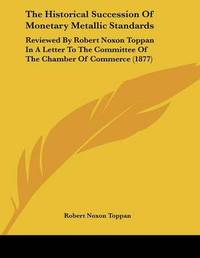 The Historical Succession of Monetary Metallic Standards: Reviewed by Robert Noxon Toppan in a Letter to the Committee of the Chamber of Commerce (1877) by Robert Noxon Toppan