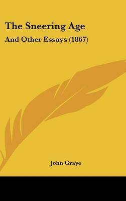 The Sneering Age: And Other Essays (1867) by John Graye