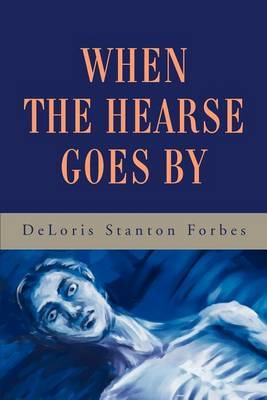 When the Hearse Goes by by Deloris Stanton Forbes