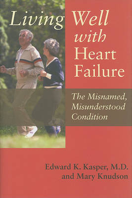 Living Well with Heart Failure, the Misnamed, Misunderstood Condition by Edward K. Kasper