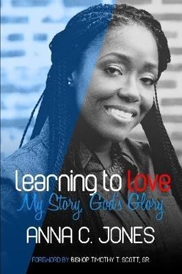 Learning to Love ~My Story, God's Glory~ by ANNA C. JONES image