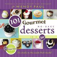 101 Gourmet No-Bake Desserts in a Jar by Wendy Paul