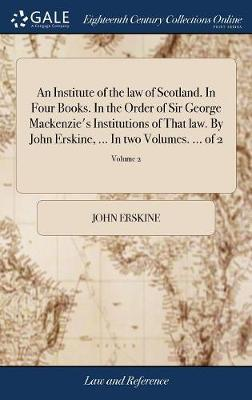 An Institute of the Law of Scotland. in Four Books. in the Order of Sir George Mackenzie's Institutions of That Law. by John Erskine, ... in Two Volumes. ... of 2; Volume 2 by John Erskine