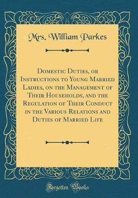 Domestic Duties, or Instructions to Young Married Ladies, on the Management of Their Households, and the Regulation of Their Conduct in the Various Relations and Duties of Married Life (Classic Reprint) by Mrs William Parkes