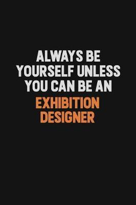 Always Be Yourself Unless You Can Be An Exhibition Designer by Camila Cooper