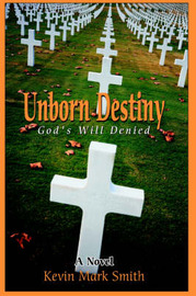 Unborn Destiny: God's Will Denied by Kevin Mark Smith image