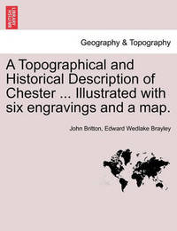 A Topographical and Historical Description of Chester ... Illustrated with Six Engravings and a Map. by Edward Wedlake Brayley