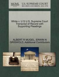 White V. U S U.S. Supreme Court Transcript of Record with Supporting Pleadings by Albert R Mugel