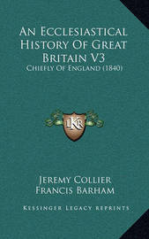 An Ecclesiastical History of Great Britain V3: Chiefly of England (1840) by Francis Barham