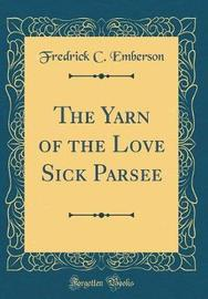 The Yarn of the Love Sick Parsee (Classic Reprint) by Fredrick C Emberson image
