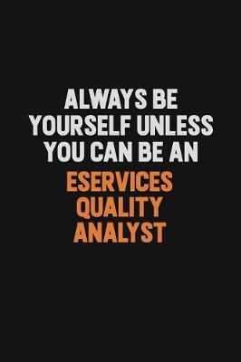 Always Be Yourself Unless You Can Be An eServices Quality Analyst by Camila Cooper