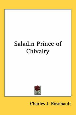 Saladin Prince of Chivalry by Charles J. Rosebault