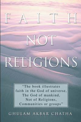 Faith Not Religions by Ghulam Akbar Chatha