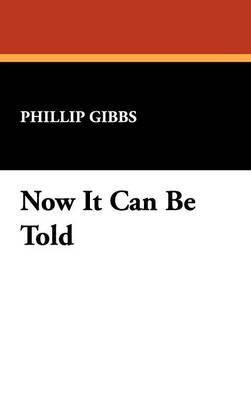 Now It Can Be Told by Phillip Gibbs