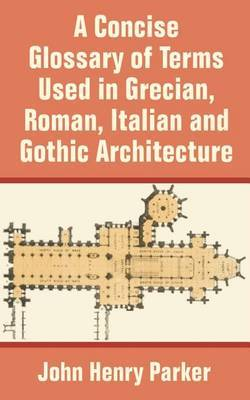 A Concise Glossary of Terms Used in Grecian, Roman, Italian, and Gothic Architecture by John Henry Parker