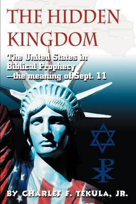The Hidden Kingdom: The United States in Biblical Prophecy by Charles F Tekula, Jr