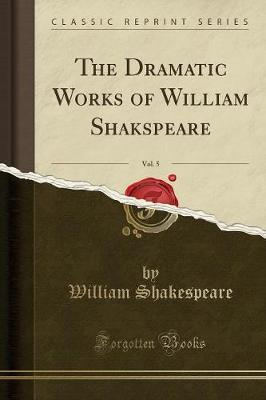 The Dramatic Works of William Shakspeare, Vol. 5 (Classic Reprint) by William Shakespeare