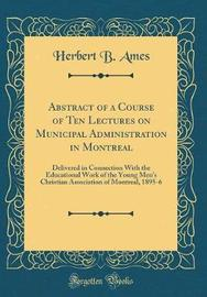 Abstract of a Course of Ten Lectures on Municipal Administration in Montreal by Herbert B Ames image