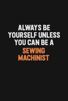Always Be Yourself Unless You Can Be A Sewing Machinist by Camila Cooper