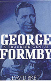 George Formby: A Troubled Genius by David Bret