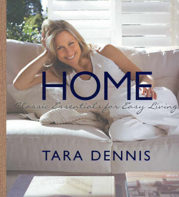 Home: Classic Essentials for Easy Living by Tara Dennis