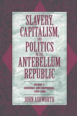 Slavery, Capitalism, and Politics in the Antebellum Republic: Volume 1 by John Ashworth