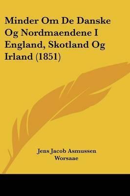 Minder Om De Danske Og Nordmaendene I England, Skotland Og Irland (1851) by Jens Jacob Asmussen Worsaae